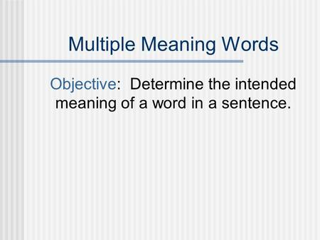 Multiple Meaning Words Objective: Determine the intended meaning of a word in a sentence.