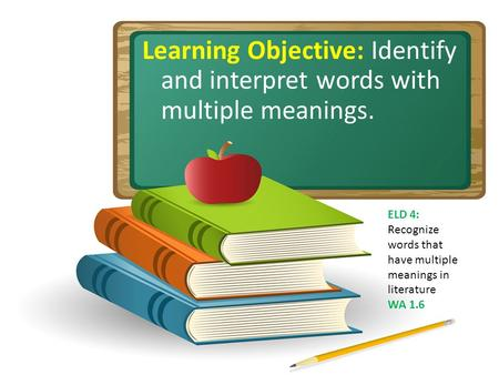 Learning Objective: Identify and interpret words with multiple meanings. ELD 4: Recognize words that have multiple meanings in literature WA 1.6.