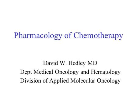Pharmacology of Chemotherapy David W. Hedley MD Dept Medical Oncology and Hematology Division of Applied Molecular Oncology.