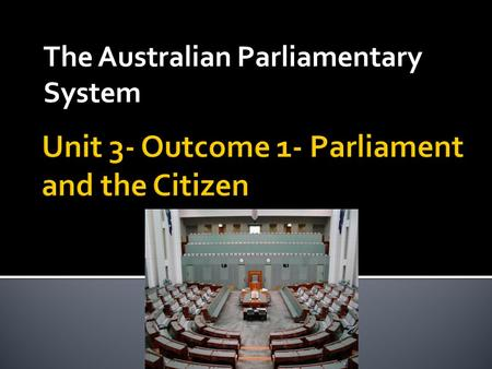 Unit 3- Outcome 1- Parliament and the Citizen