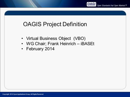 Open Standards that Open Markets™ OAGIS Project Definition Virtual Business Object (VBO) WG Chair; Frank Heinrich – iBASEt February 2014 Copyright 2014.