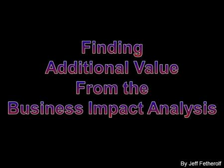 By Jeff Fetherolf. Business Impact Analysis (BIA) A process of having the business process owners, business subject matter experts, etc. identify the.