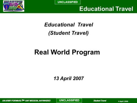 UNCLASSIFIED AN ARMY FORWARD ANY MISSION, ANYWHERE!Student Travel UNCLASSIFIED Educational Travel AN ARMY FORWARD ANY MISSION, ANYWHERE!Student Travel.