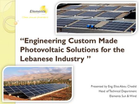 """Engineering Custom Made Photovoltaic Solutions for the Lebanese Industry "" Presented by Eng. Elias Abou Chedid Head of Technical Department Elements Sun."