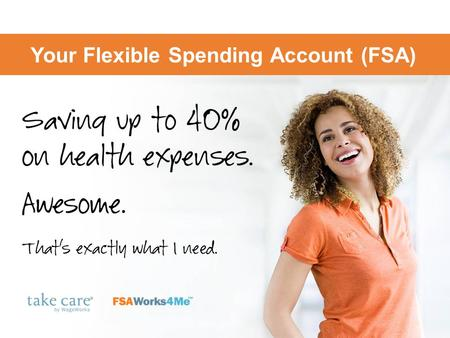 Your Flexible Spending Account (FSA). Save on health, dependent care with your FSA Use pre-tax dollars for important expenses  Health care needs, dependent.