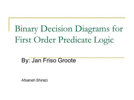 Binary Decision Diagrams for First Order Predicate Logic By: Jan Friso Groote Afsaneh Shirazi.