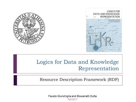 LDK R Logics for Data and Knowledge Representation Resource Description Framework (RDF) Fausto Giunchiglia and Biswanath Dutta Fall'2011.