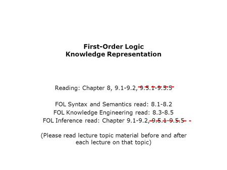 First-Order Logic Knowledge Representation Reading: Chapter 8, 9.1-9.2, 9.5.1-9.5.5 FOL Syntax and Semantics read: 8.1-8.2 FOL Knowledge Engineering read: