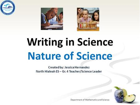 Department of Mathematics and Science Writing in Science Nature of Science Created by: Jessica Hernandez North Hialeah ES – Gr. 4 Teacher/Science Leader.