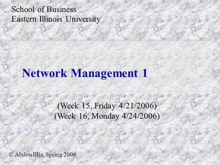 Network Management 1 School of Business Eastern Illinois University © Abdou Illia, Spring 2006 (Week 15, Friday 4/21/2006) (Week 16, Monday 4/24/2006)