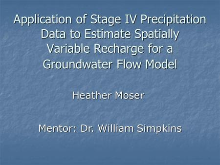 Application of Stage IV Precipitation Data to Estimate Spatially Variable Recharge for a Groundwater Flow Model Heather Moser Mentor: Dr. William Simpkins.