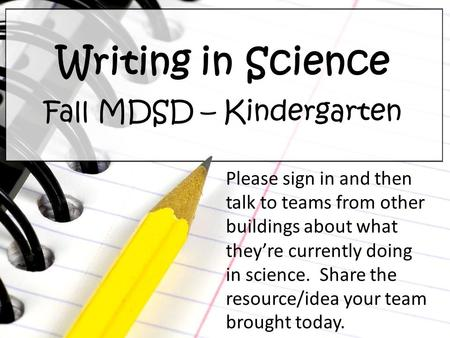 Writing in Science Fall MDSD – Kindergarten Please sign in and then talk to teams from other buildings about what they're currently doing in science. Share.