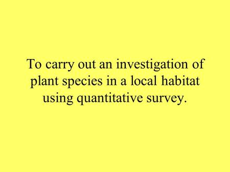To carry out an investigation of plant species in a local habitat using quantitative survey.