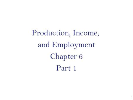 Production, Income, and Employment Chapter 6 Part 1 CHAPTER 1.