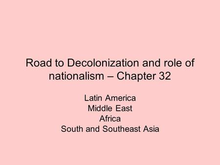 Road to Decolonization and role of nationalism – Chapter 32 Latin America Middle East Africa South and Southeast Asia.
