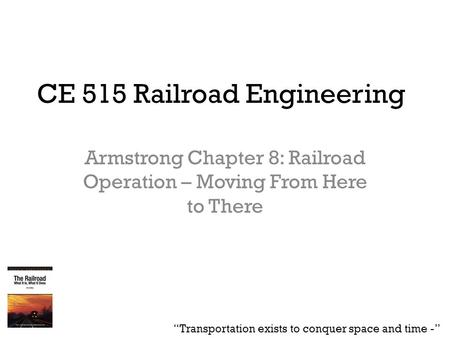 "CE 515 Railroad Engineering Armstrong Chapter 8: Railroad Operation – Moving From Here to There ""Transportation exists to conquer space and time -"""