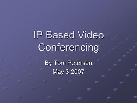 IP Based Video Conferencing By Tom Petersen May 3 2007.