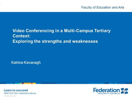 Faculty of Education and Arts Video Conferencing in a Multi-Campus Tertiary Context: Exploring the strengths and weaknesses Katrina Kavanagh :