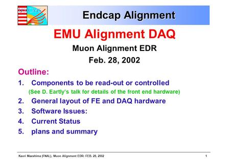 Kaori Maeshima (FNAL), Muon Alignment EDR: FEB. 28, 20021 Endcap Alignment EMU Alignment DAQ Muon Alignment EDR Feb. 28, 2002 Outline: 1.Components to.