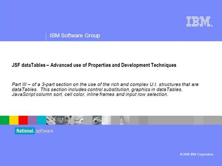 ® IBM Software Group © 2006 IBM Corporation JSF dataTables – Advanced use of Properties and Development Techniques Part III – of a 3-part section on the.