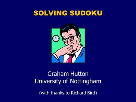 SOLVING SUDOKU Graham Hutton University of Nottingham (with thanks to Richard Bird)