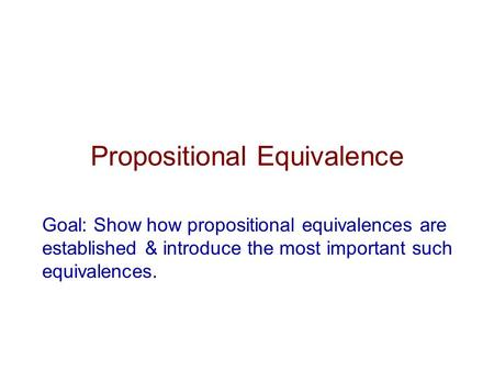 Propositional Equivalence Goal: Show how propositional equivalences are established & introduce the most important such equivalences.
