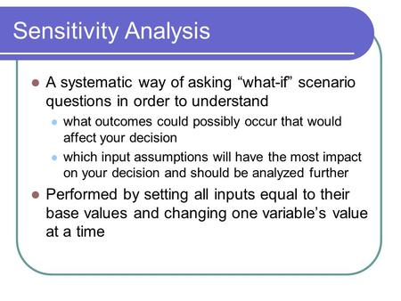 "Sensitivity Analysis A systematic way of asking ""what-if"" scenario questions in order to understand what outcomes could possibly occur that would affect."