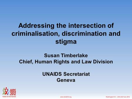 Washington D.C., USA, 22-27 July 2012www.aids2012.org Addressing the intersection of criminalisation, discrimination and stigma Susan Timberlake Chief,