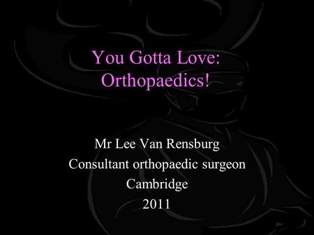 You Gotta Love: Orthopaedics! Mr Lee Van Rensburg Consultant orthopaedic surgeon Cambridge 2011.
