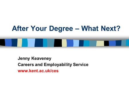 After Your Degree – What Next? Jenny Keaveney Careers and Employability Service www.kent.ac.uk/ces.