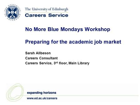 No More Blue Mondays Workshop Preparing for the academic job market Sarah Allbeson Careers Consultant Careers Service, 3 rd floor, Main Library.