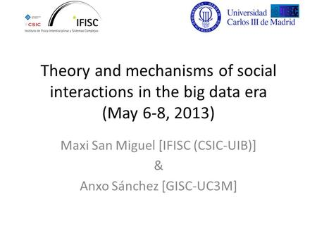 Theory and mechanisms of social interactions in the big data era (May 6-8, 2013) Maxi San Miguel [IFISC (CSIC-UIB)] & Anxo Sánchez [GISC-UC3M]