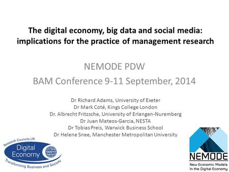 The digital economy, big data and social media: implications for the practice of management research NEMODE PDW BAM Conference 9-11 September, 2014 Dr.