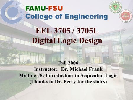FAMU-FSU College of Engineering EEL 3705 / 3705L Digital Logic Design Fall 2006 Instructor: Dr. Michael Frank Module #8: Introduction to Sequential Logic.