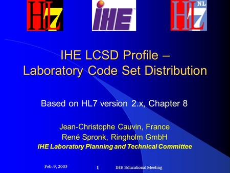 Feb. 9, 2005 IHE Educational Meeting 1 IHE LCSD Profile – Laboratory Code Set Distribution Based on HL7 version 2.x, Chapter 8 Jean-Christophe Cauvin,