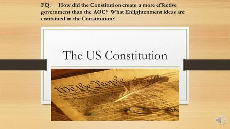 The US Constitution FQ:How did the Constitution create a more effective government than the AOC? What Enlightenment ideas are contained in the Constitution?