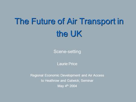 The Future of Air Transport in the UK Scene-setting Laurie Price Regional Economic Development and Air Access to Heathrow and Gatwick; Seminar May 4 th.