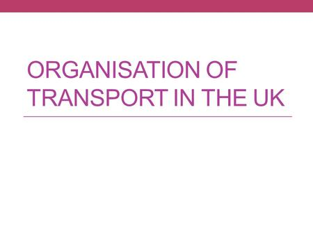 ORGANISATION OF TRANSPORT IN THE UK. Homework…What did you find out? Why is it important? What are the wider economic effects?
