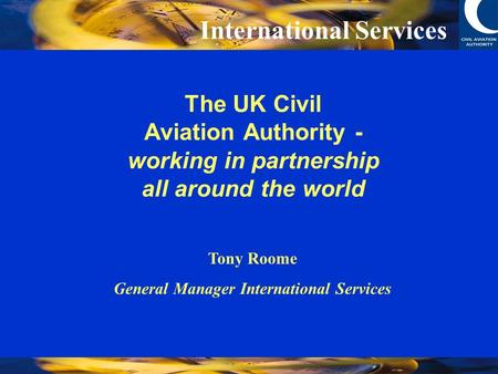 International Services The UK Civil Aviation Authority - working in partnership all around the world Tony Roome General Manager International Services.