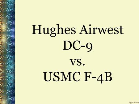 Hughes Airwest DC-9 vs. USMC F-4B. June 6 th, 1971 McDonnell Douglas DC-9-31 USMC Douglas F-4B Phantom II 50 killed, 1 survivor Duarte, California.