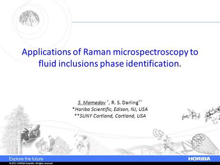 © 2012 HORIBA Scientific. All rights reserved. Applications of Raman microspectroscopy to fluid inclusions phase identification. S. Mamedov *, R. S. Darling.
