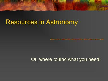 Resources in Astronomy Or, where to find what you need!