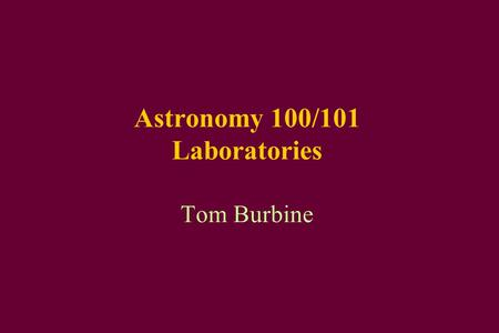Astronomy 100/101 Laboratories Tom Burbine. Most Important Thing This lab is 25% of your total grade for the class.