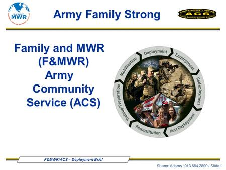 F&MWR/ACS – Deployment Brief Sharon Adams / 913.684.2800 / Slide 1 Family and MWR (F&MWR) Army Community Service (ACS) Army Family Strong.