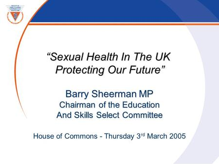 """Sexual Health In The UK Protecting Our Future"" Barry Sheerman MP Chairman of the Education And Skills Select Committee House of Commons - Thursday 3 rd."