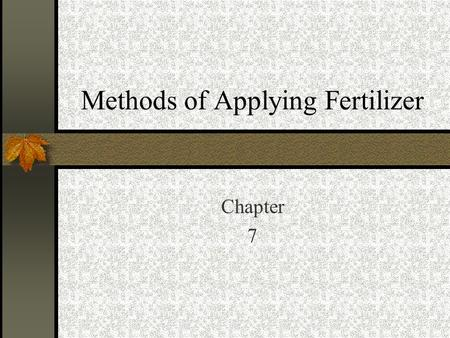 Methods of Applying Fertilizer Chapter 7. What to consider when selecting an application method. Rooting characteristic of the crop to be planted. Crop.