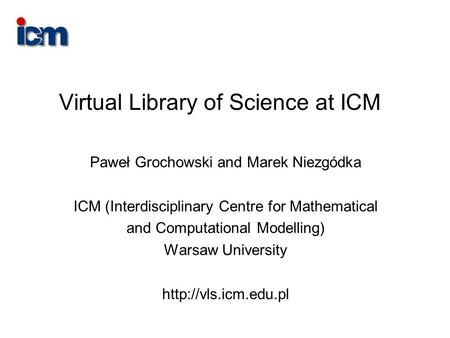 Virtual Library of Science at ICM Paweł Grochowski and Marek Niezgódka ICM (Interdisciplinary Centre for Mathematical and Computational Modelling) Warsaw.