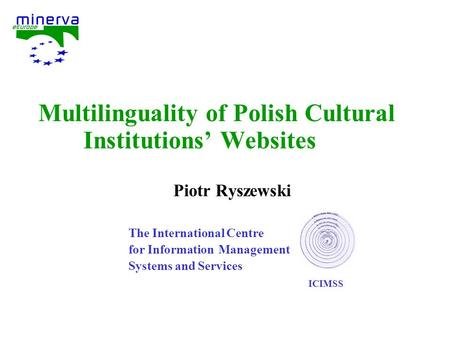 Multilinguality of Polish Cultural Institutions' Websites Piotr Ryszewski The International Centre for Information Management Systems and Services ICIMSS.