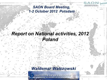 Report on National activities, 2012 Poland Waldemar Walczowski SAON Board Meeting, 1-2 October 2012 Potsdam.