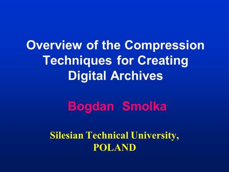 Overview of the Compression Techniques for Creating Digital Archives Bogdan Smolka Silesian Technical University, POLAND.